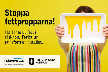 Just nu genomför Käppalaförbundet tillsammans med Upplands-Bro och övriga medlemskommuner en informationskampanj som syftar till att minska mängden fett i avloppet.